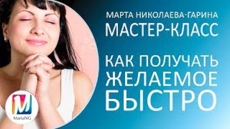 КАК ПОЛУЧАТЬ ЖЕЛАЕМОЕ БЫСТРО  Видеосеанс Марты Николаевой-Гариной