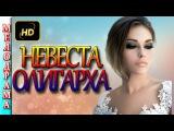 Невеста олигарха(2016). Новая русская мелодрама , мелодрамы 2016 новинки