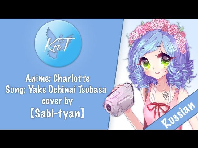 【KnT】Sabi-tyan - Charlotte ED - Yake Ochinai Tsubasa [TV-SIZE] (RUS COVER)