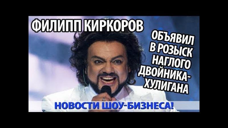 ФИЛИПП КИРКОРОВ ОБЪЯВИЛ В РОЗЫСК НАГЛОГО ДВОЙНИКА ХУЛИГАНА