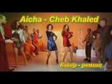 Aicha - Cheb Khaled (Кавер - ремикс )( 1080p)