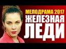 НОВИНКА 2017! Шикарная мелодрама «ЖЕЛЕЗНАЯ ЛЕДИ» Русские мелодрамы 2017 новинки