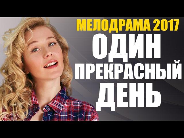 НОВИНКА 2017! Изумительная мелодрама «ОДИН ПРЕКРАСНЫЙ ДЕНЬ» Русские фильмы 2017 новинки мелодрамы