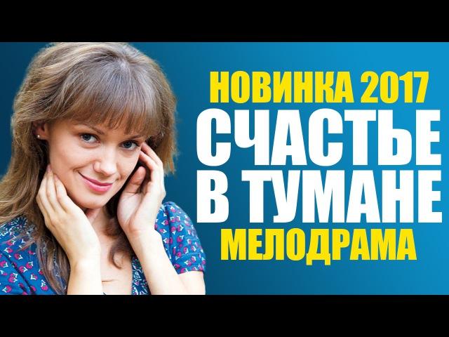 Фильм «СЧАСТЬЕ В ТУМАНЕ» Русские мелодрамы 2017 новинки
