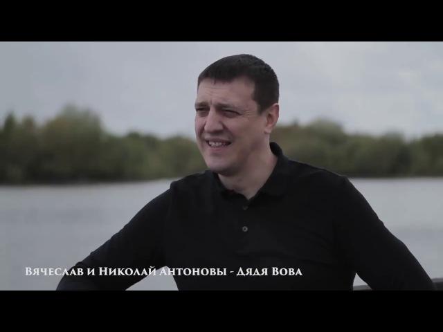Дядя Вова мы с тобой новая песня.испоняют Вячеслав и Николай Антоновы