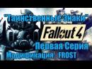 Модификация Frost на Fallout 4. Серия Первая. Таинственные Знаки.