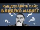 Как добавить сайт в Яндекс Маркет Подключение магазина к Яндекс Маркет Просто о сложном