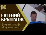 Евгений Крылатов - эпилогиз к.ф.  Ищу человека