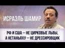 Исраэль Шамир. РФ и США – не цирковые львы, а Нетаньяху – не дрессировщик