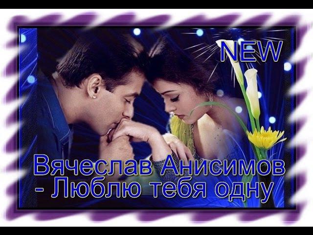 Очень красивая песня о Любви_Вячеслав Анисимов - Люблю тебя одну
