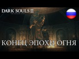 Dark Souls III The Ringed City - PCPS4X1 - Конец эпохи огня (Launch Trailer) (Russian)