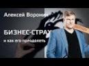 Бизнес страх и как его преодолеть Алексей Воронин