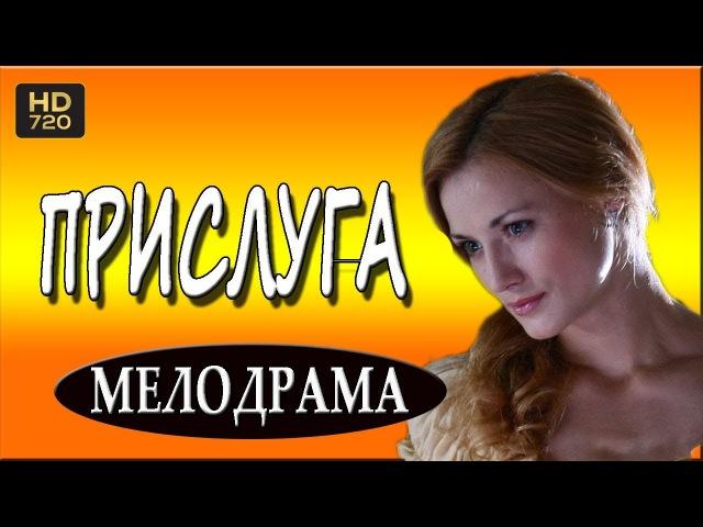 ДОБРЫЙ, ИСКРЕННИЙ, ОТЛИЧНЫЙ ФИЛЬМ ПРИСЛУГА. Русские мелодрамы 2017