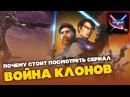Все о Звездных Войнах Почему стоит посмотреть сериал Война Клонов / Clone Wars