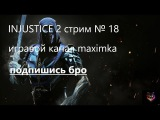 Injustice 2 стрим № 18