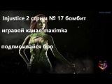 Injustice 2 стрим № 17 бомбит
