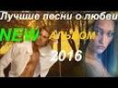 ЛУЧШИЙ АЛЬБОМ красивых песен о любви КЛИПЫ 2016