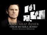 ПРЕМЬЕРА! Александр ЛУНЁВ - Твоя музыка жива Памяти Батырхана ШУКЕНОВА