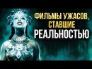 Фильмы ужасов ставшие РЕАЛЬНОСТЬЮ