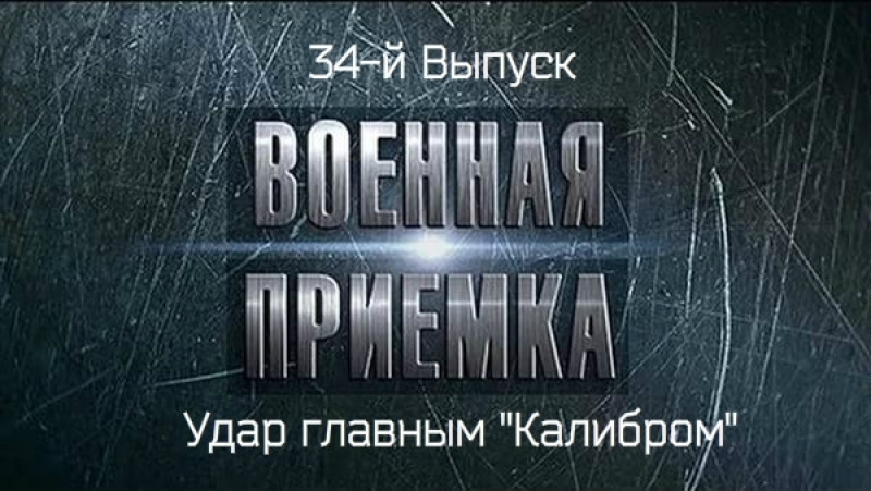 34-й Выпуск. Военная приёмка Удар главным «Калибром».