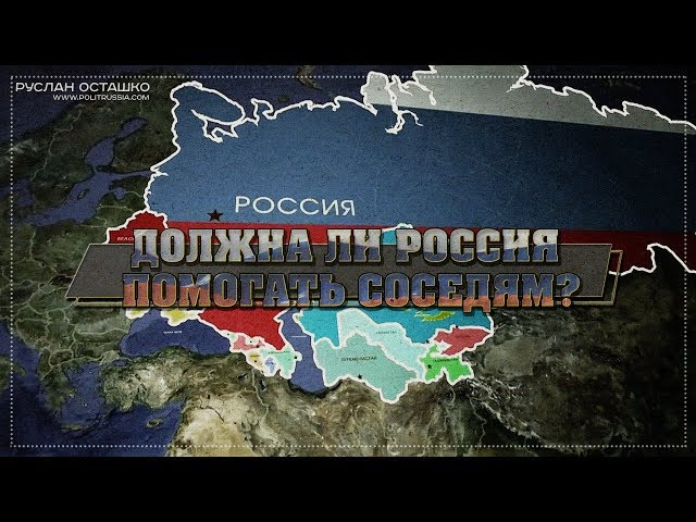 Должна ли Россия помогать соседям? (Руслан Осташко)
