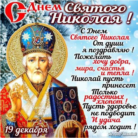 С Днем Святого Николая! Сегодня, в день Святого Николая, Тебе здоровья, радости желая, Еще хочу я счастья пожелать, Чтоб горя и беды вовек не знать!  Пусть в сердце и в душе бушует май, Любовь и нежность льются через край, Святитель Николай пусть в жизни помогает, И на дела благие, тебя он