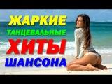 ЖАРКИЕ ТАНЦЕВАЛЬНЫЕ ХИТЫ ШАНСОНА - ЛЕТНЯЯ ДИСКОТЕКА 2017