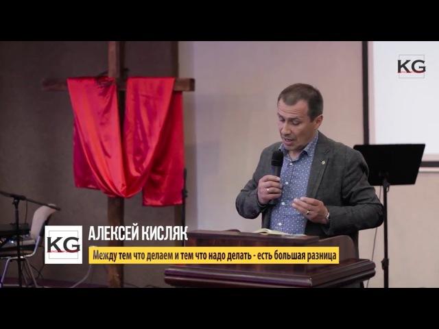 Алексей Кисляк - Между тем что делаем и тем что надо делать, есть большая разница