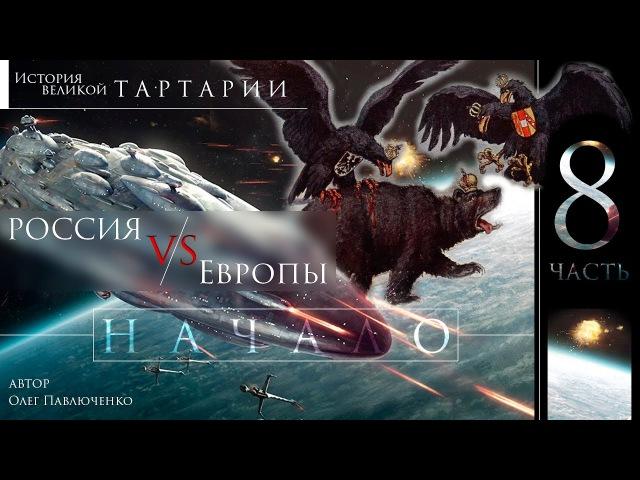 История великой Тартарии часть 8 . Россия против Европы. Начало .