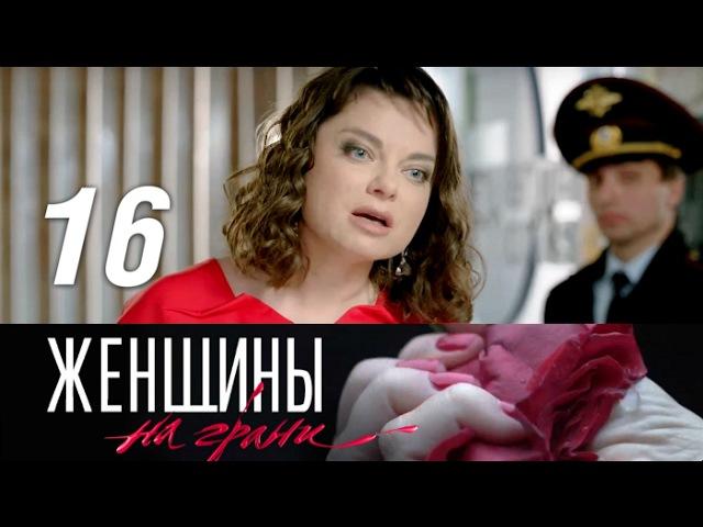 Женщины на грани 16 серия - Слепота к выбору (2014) HD 1080p
