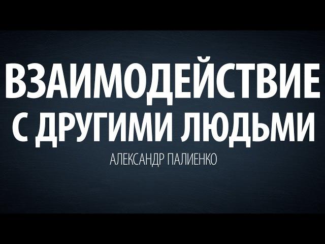 Взаимодействие с другими людьми. Александр Палиенко.
