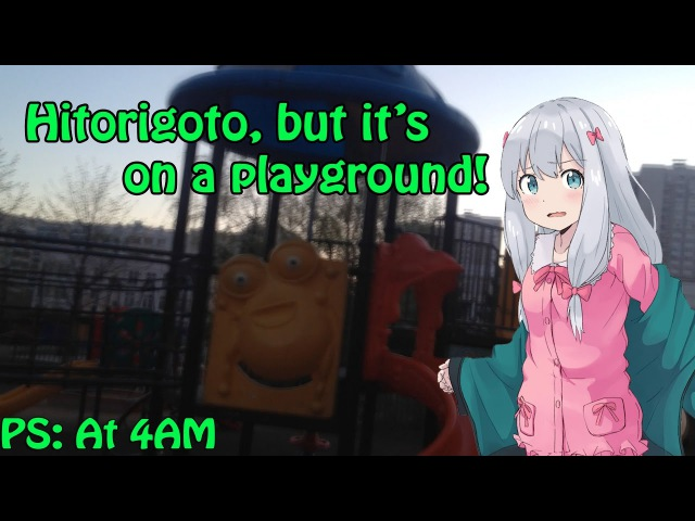 Singing Hitorigoto at 4 AM on a playground.