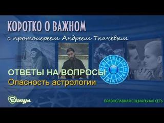 Опасность астрологии. Протоиерей Андрей Ткачев