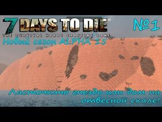 7 Days to Die Alpha 15 - № 1. Ласточкино гнездо или дом на отвесной скале!