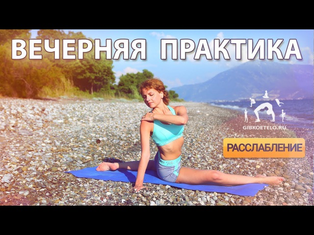 Вечерняя практика ГИБКОЕ ТЕЛО Снимаем напряжение со спины ног области таза и груди