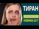 СУПЕР! КЛАССНЫЙ ЖИЗНЕННЫЙ ФИЛЬМ! - Тиран Русские фильмы 2017, Русские мелодрамы 2017
