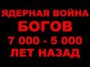 ЯДЕРНАЯ ВОЙНА БОГОВ 7 000 - 5 000 ЛЕТ НАЗАД. ПРИЧИНЫ. ФАКТЫ. ОПИСАНИЯ ИЗ ВЕД И АРХЕОЛОГИЯ