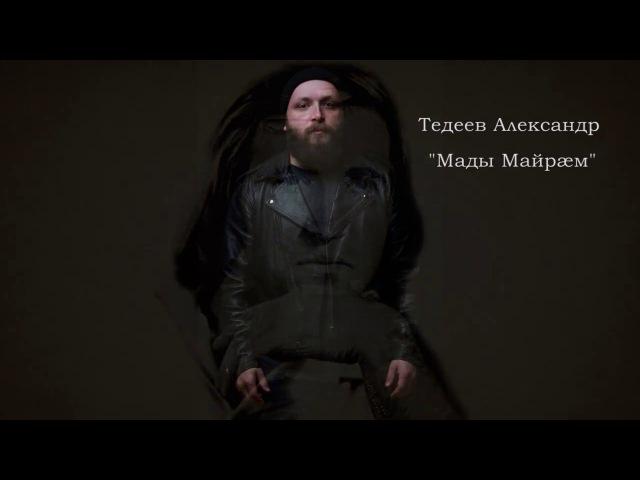 Тедеев Александр - Мады Майрæм