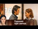 Гадание при свечах Серия 16 2010 Мелодрама фантастика @ Русские сериалы