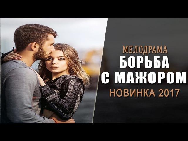 НОВАЯ МЕЛОДРАМА 2017! «Борьба с Мажором» Русские фильмы мелодрамы 2017 новинки