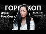 Гороскоп для Близнецов. 17.04-23.04, Дария Воскобоева