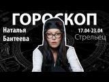 Гороскоп для Стрельцов. 17.04-23.04, Наталья Бантеева