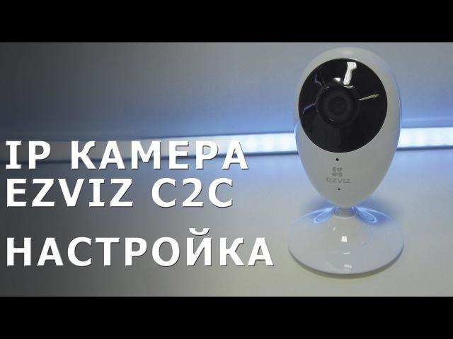 Ip камера EZVIZ C2C. Подключение и настройка