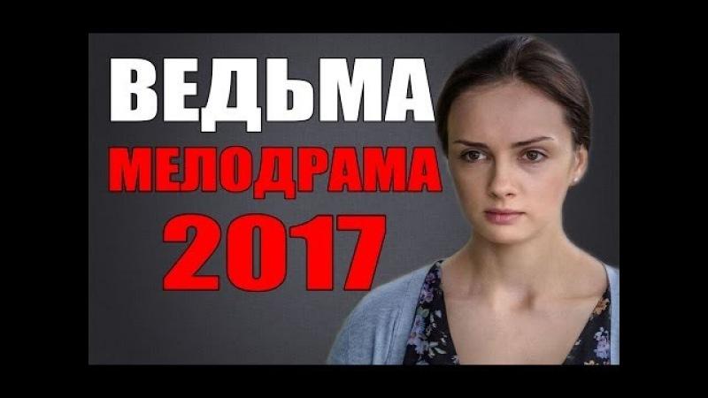 ШИКАРНАЯ МЕЛОДРАМА 2017 ВЕДЬМА РУССКИЕ МЕЛОДРАМЫ НОВИНКИ 2017