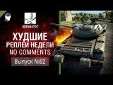 Худшие Реплеи Недели - No Comments №62 - от ADBokaT57 [World of Tanks]
