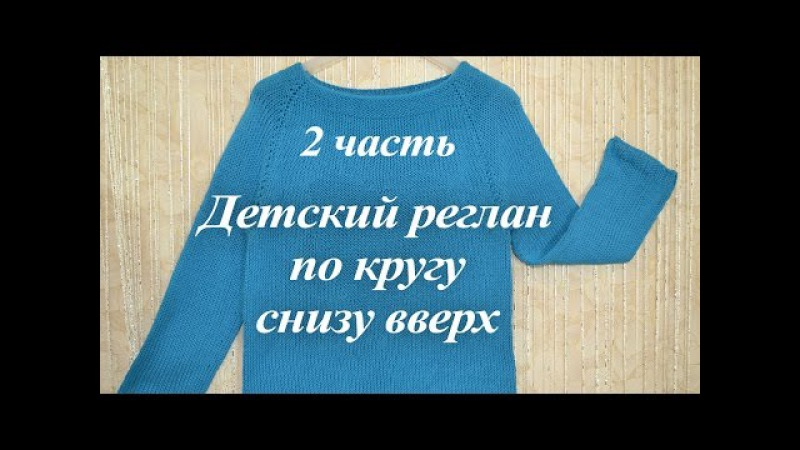 Как связать свитер по кругу. Детский реглан без швов снизу вверх - 2 ЧАСТЬ