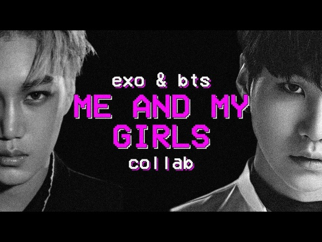 BTS EXO | ME AND MY GIRLS [collab]