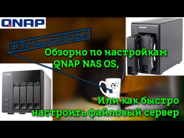Обзорно по настройкам QNAP NAS OS. Или как быстро настроить файловый сервер