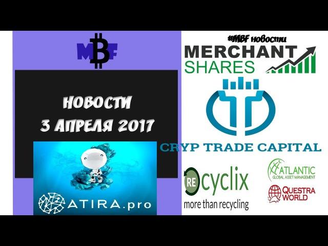 НОВОСТИ Recyclix MerchantShares AtiraPro CrypTradeCapital AGAM 3 апреля 2017