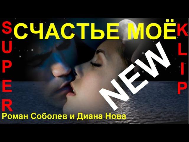 НОВИНКА! 💕 СЧАСТЬЕ МОЁ 💕 Исп. Роман Соболев и Диана Нова [ КЛИПЫ 2017 ]